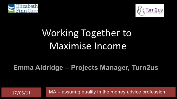 Working Together to  Maximise Income Emma Aldridge – Projects Manager, Turn2us IMA – assuring quality in the money advice ...