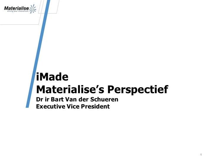 iMadeMaterialise's PerspectiefDr ir Bart Van der SchuerenExecutive Vice President                              1