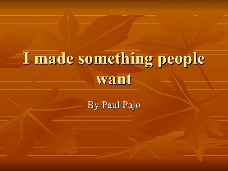 I made something people want By Paul Pajo
