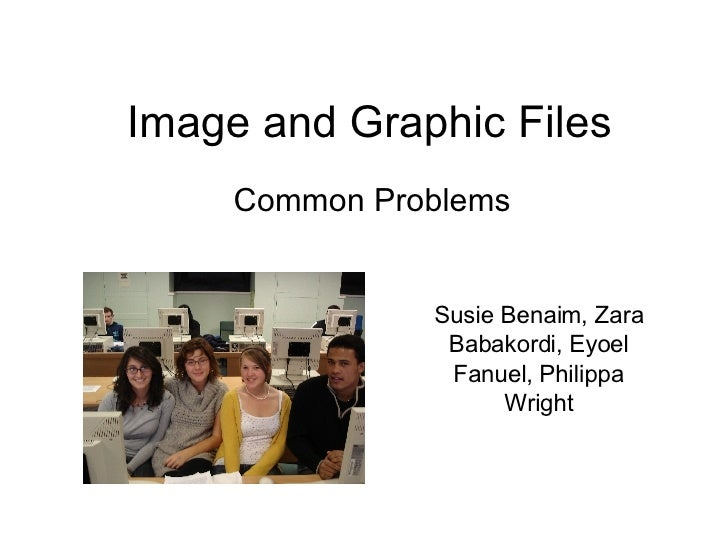 Image and Graphic Files Common Problems Susie Benaim, Zara Babakordi, Eyoel Fanuel, Philippa Wright