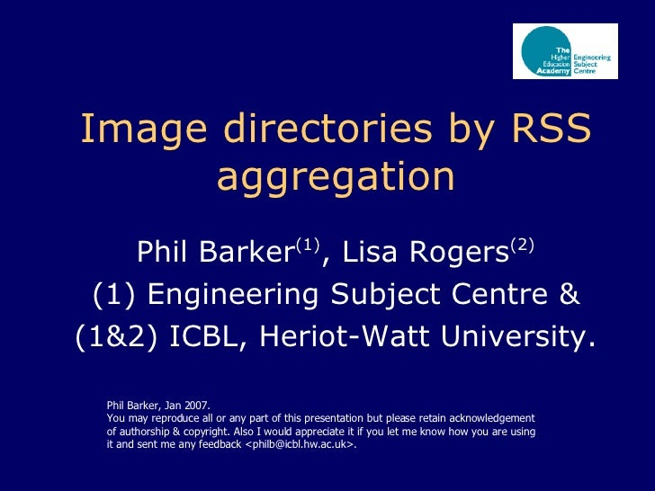 Image directories by RSS aggregation Phil Barker (1) , Lisa Rogers (2) (1) Engineering Subject Centre & (1&2) ICBL, Heriot...