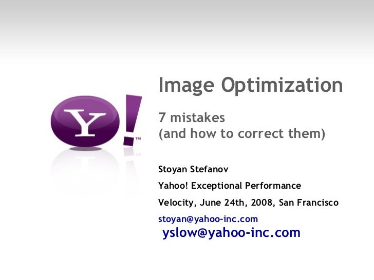 Image Optimization  7 mistakes (and how to correct them) Stoyan Stefanov Yahoo! Exceptional Performance Velocity, June 24t...