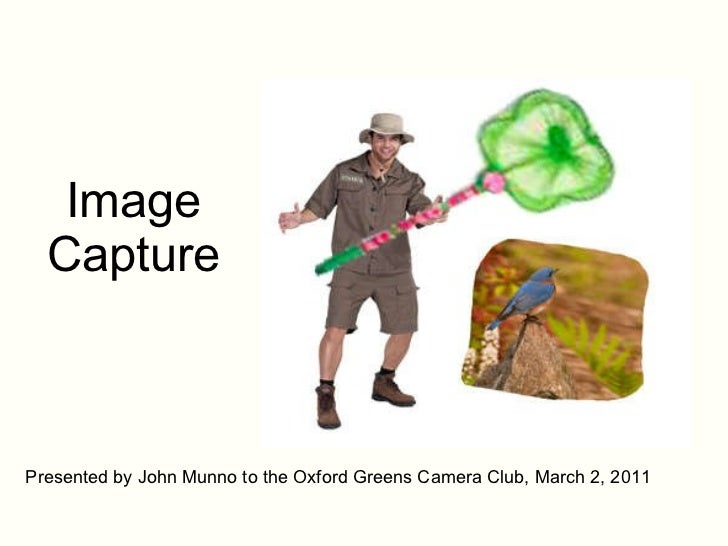 Image Capture Presented by John Munno to the Oxford Greens Camera Club, March 2, 2011