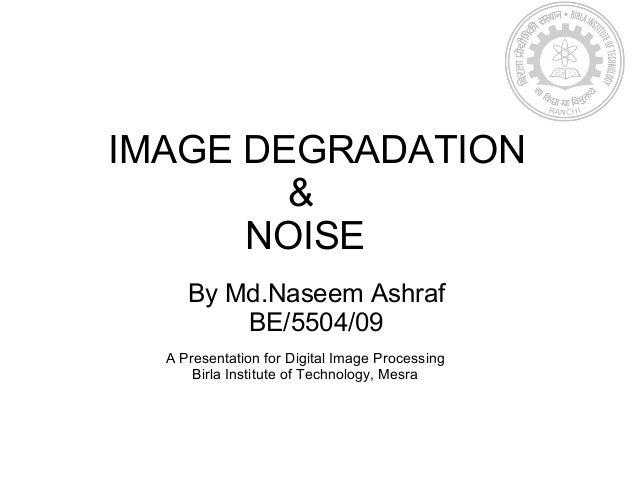 By Md.Naseem AshrafBE/5504/09IMAGE DEGRADATION&NOISEA Presentation for Digital Image ProcessingBirla Institute of Technolo...