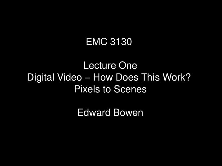 EMC 3130             Lecture OneDigital Video – How Does This Work?           Pixels to Scenes          Edward Bowen
