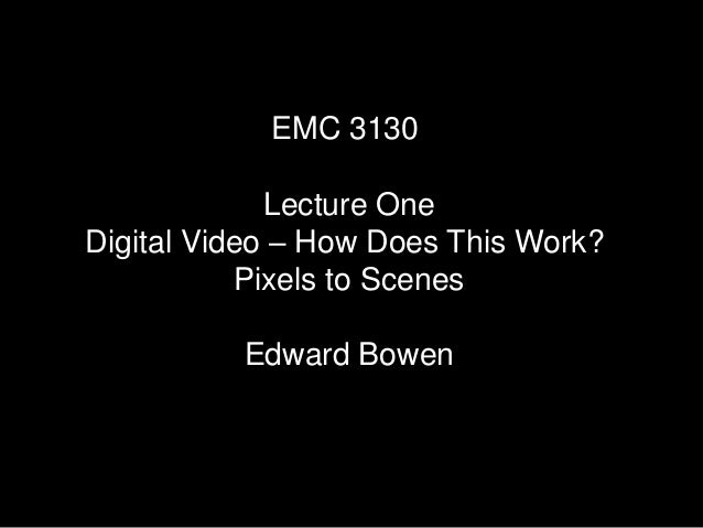 EMC 3130 Lecture One Digital Video – How Does This Work? Pixels to Scenes Edward Bowen