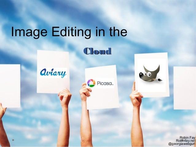 CloudCloud Robin Fay Robinfay.net @georgiawebgurl Image Editing in the