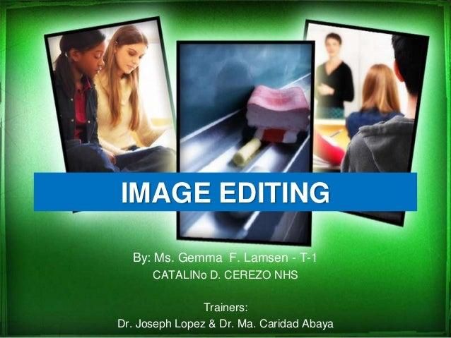 IMAGE EDITINGBy: Ms. Gemma F. Lamsen - T-1CATALINo D. CEREZO NHSTrainers:Dr. Joseph Lopez & Dr. Ma. Caridad Abaya