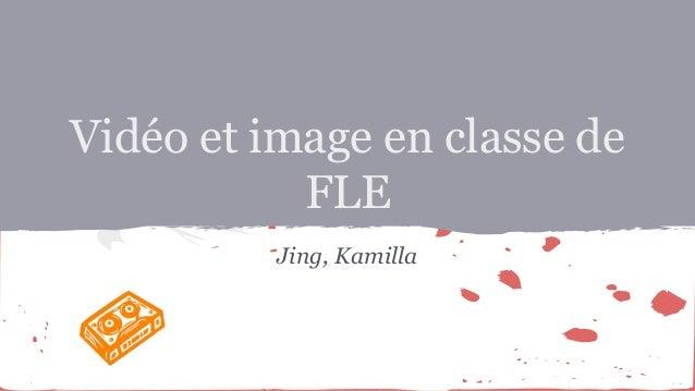 Vidéo et image en classe de FLE Jing, Kamilla