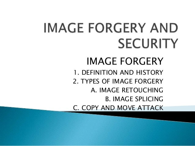 IMAGE FORGERY1. DEFINITION AND HISTORY2. TYPES OF IMAGE FORGERY     A. IMAGE RETOUCHING          B. IMAGE SPLICINGC. COPY ...