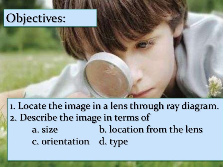 Objectives:<br />Objectives:<br />Compare the object and image in terms of<br />a. size<br />b. location from the lens<br ...