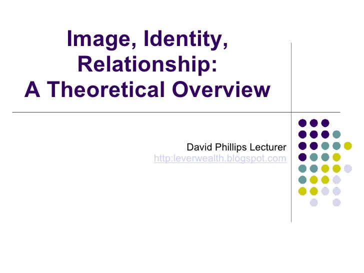 Image, Identity, Relationship: A Theoretical Overview David PhillipsLecturer http:leverwealth.blogspot.com