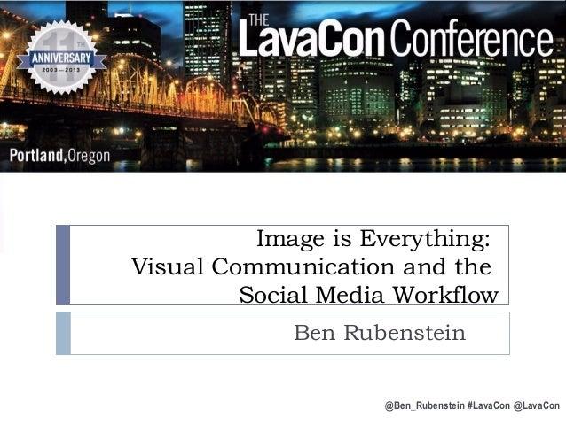 Image is Everything: Visual Communication and the Social Media Workflow Ben Rubenstein @Ben_Rubenstein #LavaCon @LavaCon
