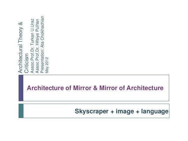 Architecture of Mirror & Mirror of Architecture Skyscraper + image + language ArchitecturalTheory& Criticism Assoc.Prof.Dr...