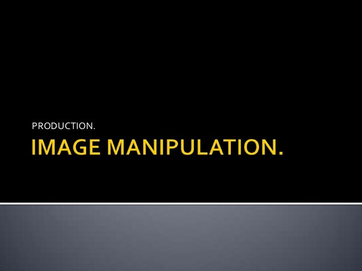 IMAGE MANIPULATION.<br />PRODUCTION.<br />