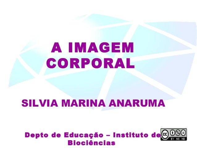 A IMAGEM CORPORAL SILVIA MARINA ANARUMA Depto de Educação – Instituto de Biociências
