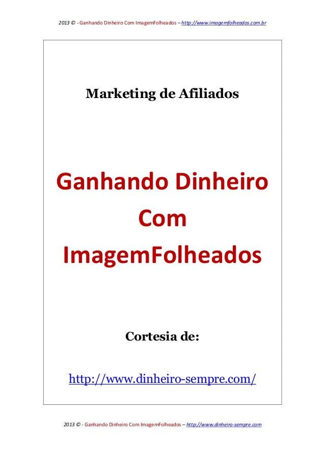 2013 © - Ganhando Dinheiro Com ImagemFolheados – http://www.imagemfolheados.com.br  Marketing de Afiliados  Ganhando Dinhe...