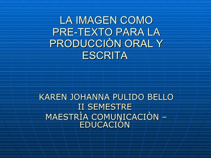 LA IMAGEN COMO PRE-TEXTO PARA LA PRODUCCIÒN ORAL Y ESCRITA   KAREN JOHANNA PULIDO BELLO II SEMESTRE  MAESTRÌA COMUNICACIÒN...