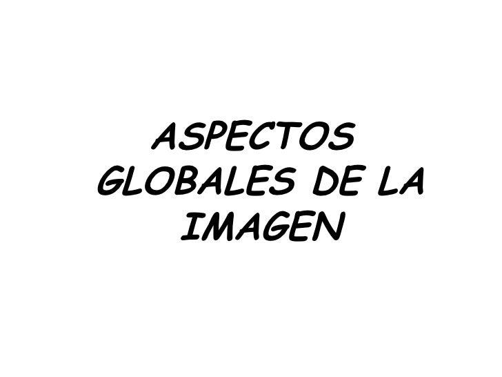 <ul><li>ASPECTOS GLOBALES DE LA IMAGEN </li></ul>