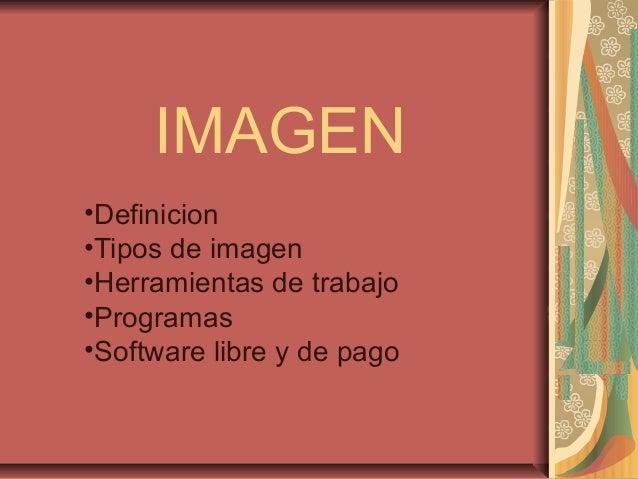 IMAGEN •Definicion •Tipos de imagen •Herramientas de trabajo •Programas •Software libre y de pago