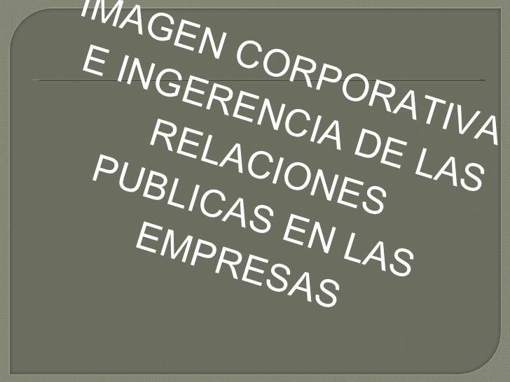 <ul><li>IMAGEN CORPORATIVA E INGERENCIA DE LAS RELACIONES PUBLICAS EN LAS EMPRESAS </li></ul>