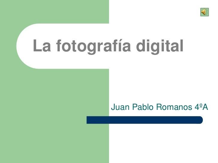La fotografía digital          Juan Pablo Romanos 4ºA