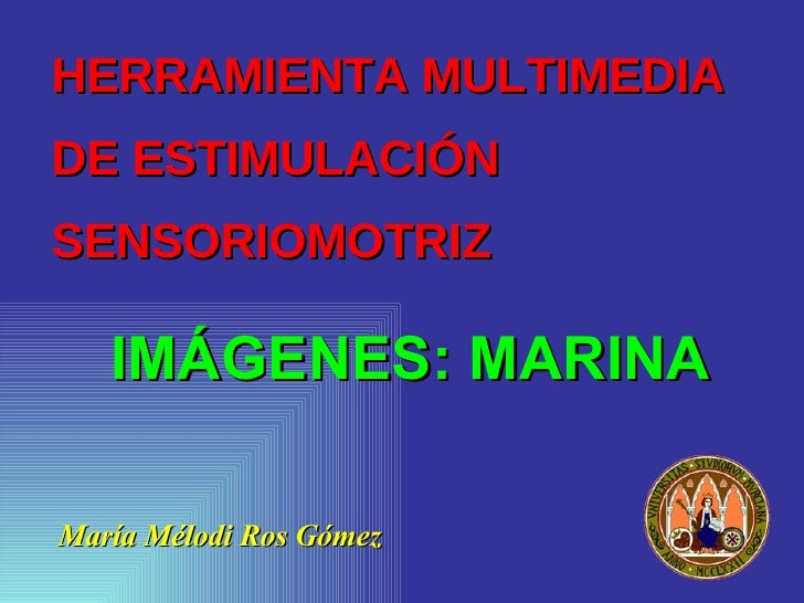 HERRAMIENTA MULTIMEDIA  DE ESTIMULACIÓN SENSORIOMOTRIZ <ul><li>María Mélodi Ros Gómez </li></ul>IMÁGENES: MARINA
