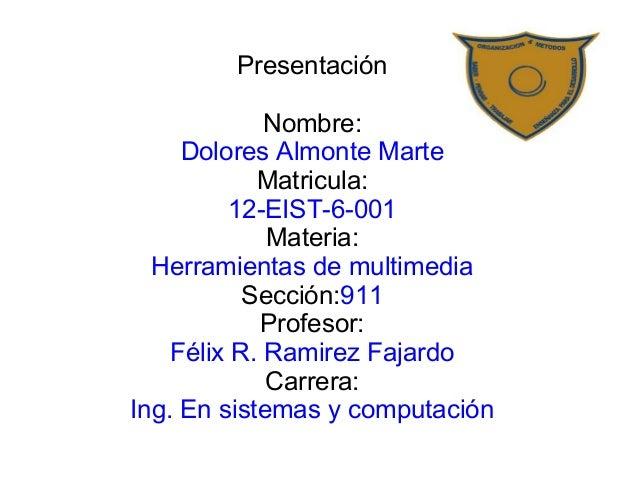 Presentación  Nombre:  Dolores Almonte Marte  Matricula:  12-EIST-6-001  Materia:  Herramientas de multimedia  Sección:911...