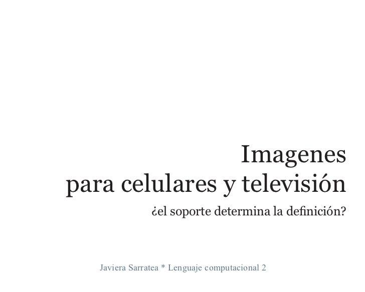 Imagenes para celulares y televisión                 ¿el soporte determina la definición?       Javiera Sarratea * Lenguaj...