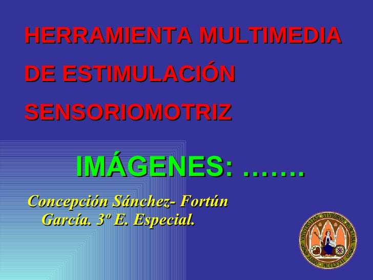 HERRAMIENTA MULTIMEDIA DE ESTIMULACIÓN SENSORIOMOTRIZ        IMÁGENES: ……. Concepción Sánchez- Fortún  García. 3º E. Espec...