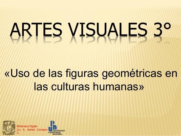 «Uso de las figuras geométricas en     las culturas humanas»  Biblioteca Digital  Lic. A. Adrián Campos  C.