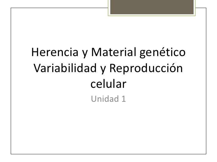 Herencia y Material genéticoVariabilidad y Reproducción           celular          Unidad 1