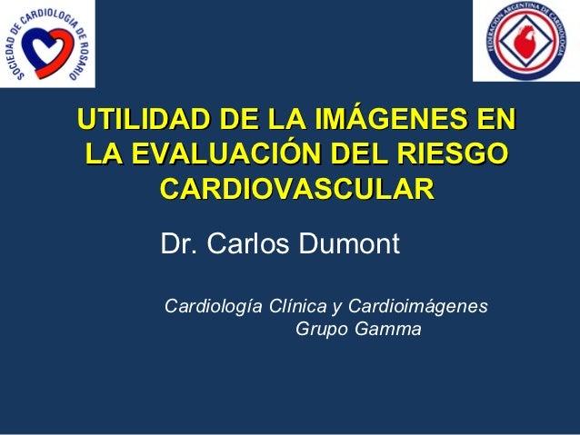 UTILIDAD DE LA IMÁGENES ENLA EVALUACIÓN DEL RIESGO      CARDIOVASCULAR    Dr. Carlos Dumont     Cardiología Clínica y Card...