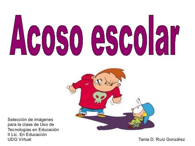 Selección de imágenes para la clase de Uso de Tecnologías en Educación II Lic. En Educación UDG Virtual Tania D. Ruíz Gonz...