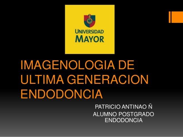 IMAGENOLOGIA DE ULTIMA GENERACION ENDODONCIA PATRICIO ANTINAO Ñ ALUMNO POSTGRADO ENDODONCIA