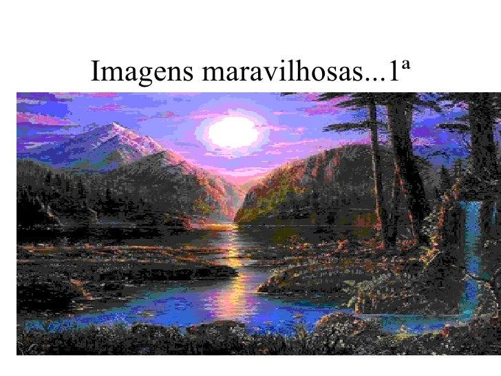 Imagens maravilhosas...1ª