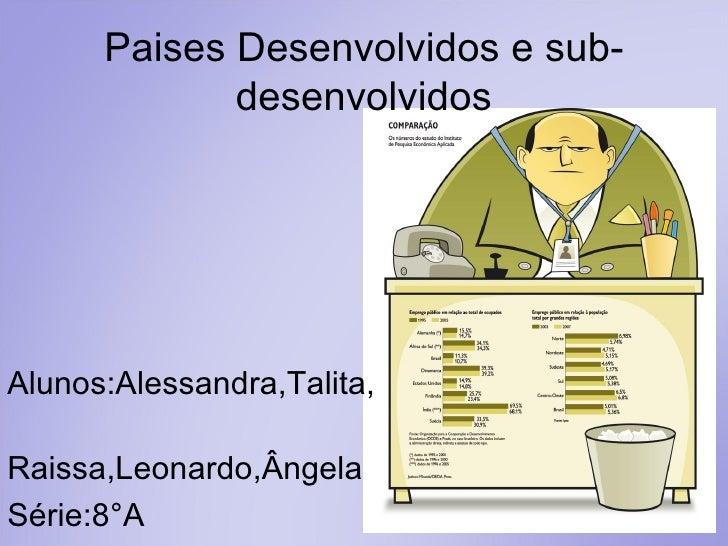 Paises Desenvolvidos e sub-desenvolvidos Alunos:Alessandra,Talita,  Raissa,Leonardo,Ângela Série:8°A