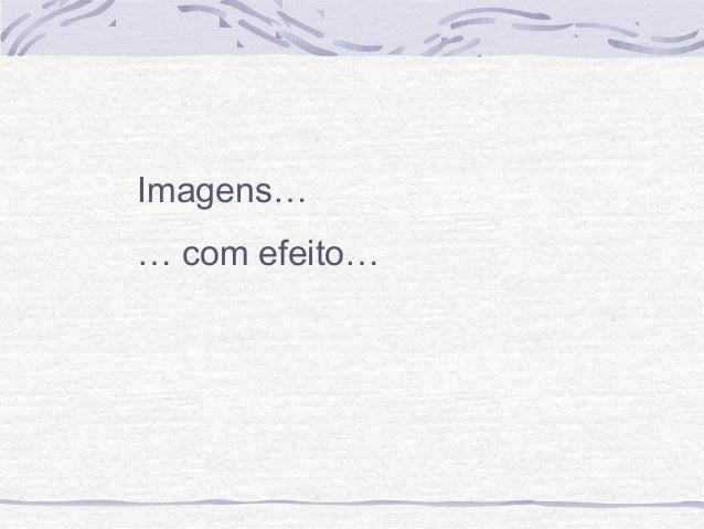 Imagens… … com efeito…