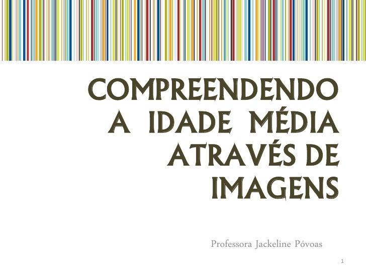 COMPREENDENDO  A IDADE MÉDIA      ATRAVÉS DE        IMAGENS        Professora Jackeline Póvoas                            ...