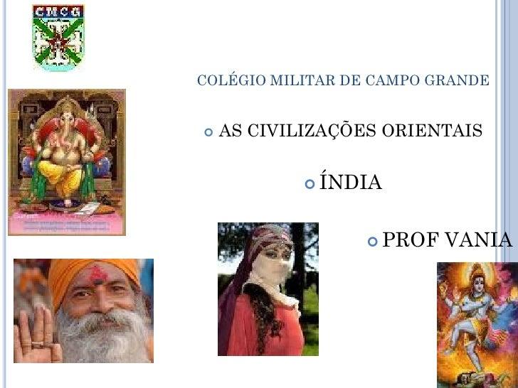 COLÉGIO MILITAR DE CAMPO GRANDE   AS CIVILIZAÇÕES ORIENTAIS             ÍNDIA                  PROF   VANIA