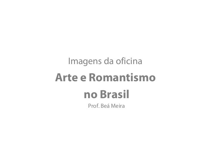 Imagens da oficinaArte e Romantismo      no Brasil      Prof. Beá Meira