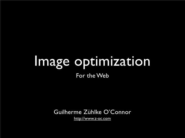 Image optimization           For the Web        Guilherme Zühlke O'Connor          http://www.z-oc.com