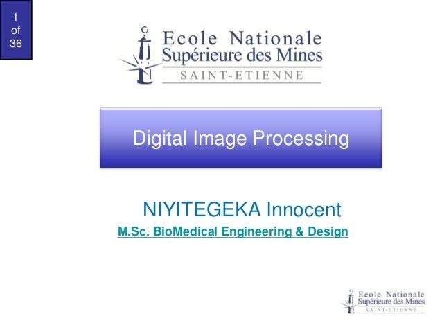 1 of 36  Digital Image Processing  NIYITEGEKA Innocent M.Sc. BioMedical Engineering & Design