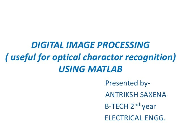 DIGITAL IMAGE PROCESSING ( useful for optical charactor recognition) USING MATLAB Presented by- ANTRIKSH SAXENA B-TECH 2nd...
