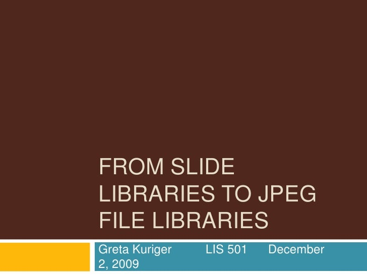 From Slide libraries to Jpeg file libraries<br />Greta Kuriger          LIS 501      December 2, 2009<br />