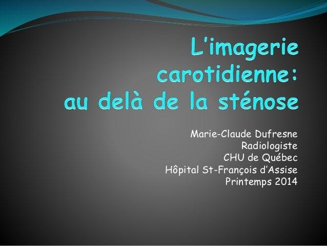 Marie-Claude Dufresne Radiologiste CHU de Québec Hôpital St-François d'Assise Printemps 2014