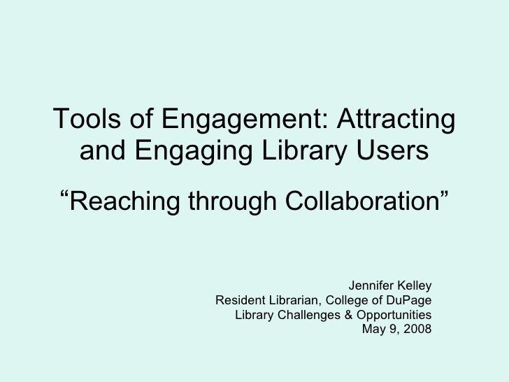 "Tools of Engagement: Attracting and Engaging Library Users "" Reaching through Collaboration"" Jennifer Kelley Resident Libr..."