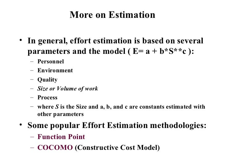 More on Estimation <ul><li>In general, effort estimation is based on several parameters and the model ( E= a + b*S**c ): <...