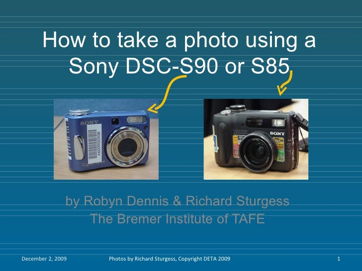 How to take a photo using a Sony DSC-S90 or S85 by Robyn Dennis & Richard Sturgess The Bremer Institute of TAFE June 7, 20...