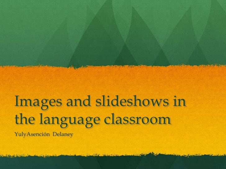 Images and slideshows in the language classroom<br />YulyAsención  Delaney<br />